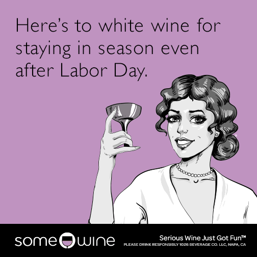 Here's to white wine for staying in season even after Labor Day.