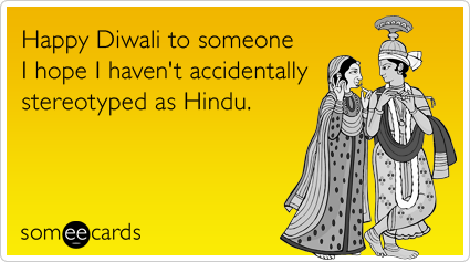 Happy Diwali to someone I hope I haven't accidentally stereotyped as Hindu.