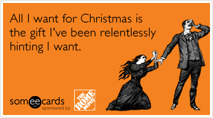 All I want for Christmas is the gift I've been relentlessly hinting I want.