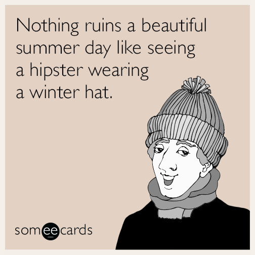 Nothing ruins a beautiful summer day like seeing a hipster wearing a winter hat.
