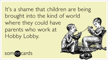 It's a shame that children are being brought into the kind of world where they could have parents who work at Hobby Lobby.