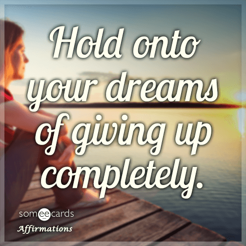 Hold onto your dreams of giving up completely.