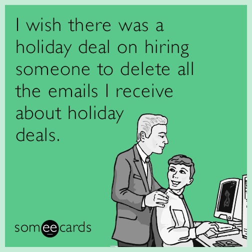 I wish there was a holiday deal on hiring someone to delete all the emails I receive about holiday deals.