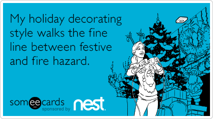 My holiday decorating style walks the fine line between festive and fire hazard.