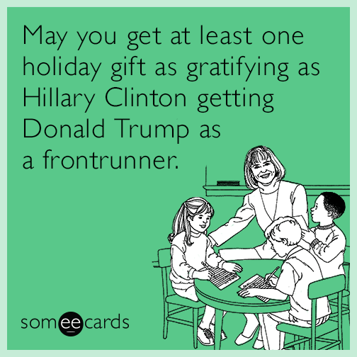 May you get at least one holiday gift as gratifying as Hillary Clinton getting Donald Trump as a frontrunner.
