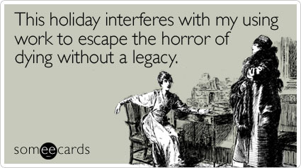 This holiday interferes with my using work to escape the horror of dying without a legacy