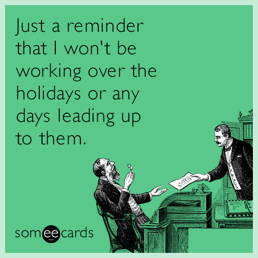 Just a reminder that I won't be working over the holidays or any days leading up to them.