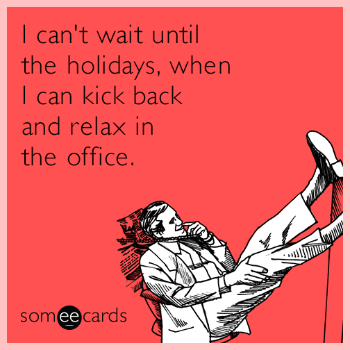 I can't wait until the holidays, when I can kick back and relax in the office.