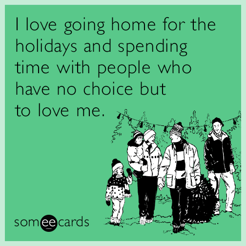 I love going home for the holidays and spending time with people who have no choice but to love me.
