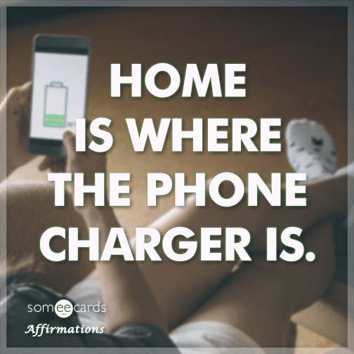 Home is where the phone charger is.