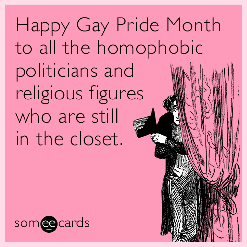 Happy Gay Pride Month to all the homophobic politicians and religious figures who are still in the closet.