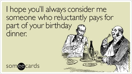 I hope you'll always consider me someone who reluctantly pays for part of your birthday dinner