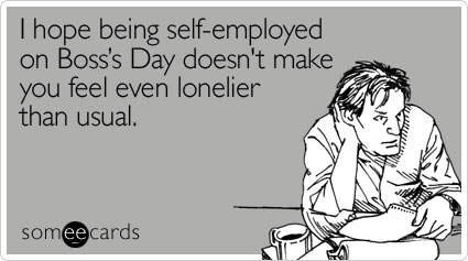 I hope being self-employed on Boss's Day doesn't make you feel even lonelier than usual
