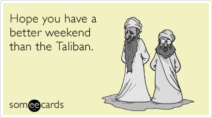 Hope you have a better weekend than the Taliban.