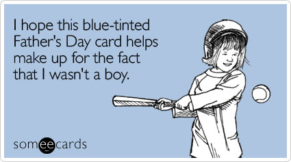 I hope this blue-tinted Father's Day card helps make up for the fact that I wasn't a boy