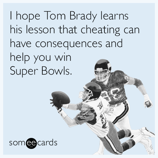 I hope Tom Brady learns his lesson that cheating can have consequences and help you win Super Bowls.