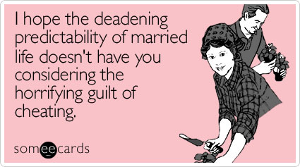 I hope the deadening predictability of married life doesn't have you considering the horrifying guilt of cheating