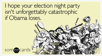I hope your election night party isn't unforgettably catastrophic if Obama loses