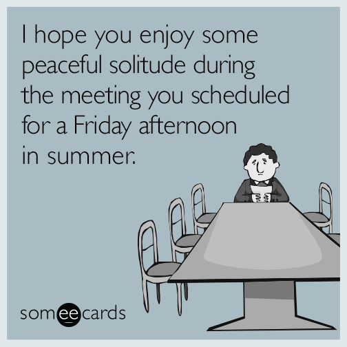 I hope you enjoy some peaceful solitude during the meeting you scheduled for a Friday afternoon in summer.