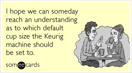 I hope we can someday reach an understanding as to which default cup size the Keurig machine should be set to.
