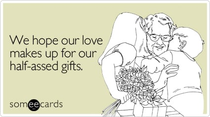 We hope our love makes up for our half-assed gifts