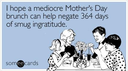 I hope a mediocre Mother's Day brunch can help negate 364 days of smug ingratitude