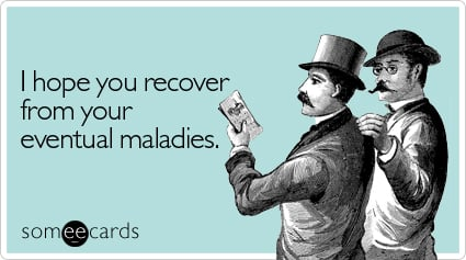 I hope you recover from your eventual maladies