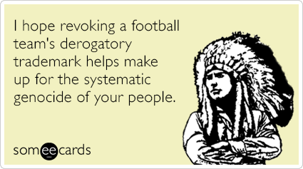 I hope revoking a football team's derogatory trademark helps make up for the systematic genocide of your people.