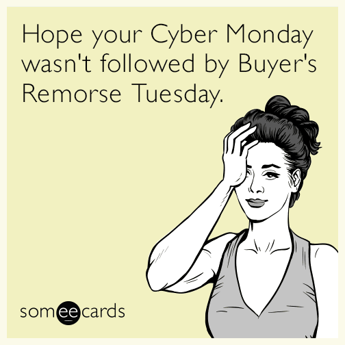 Hope your Cyber Monday wasn't followed by Buyer's Remorse Tuesday.