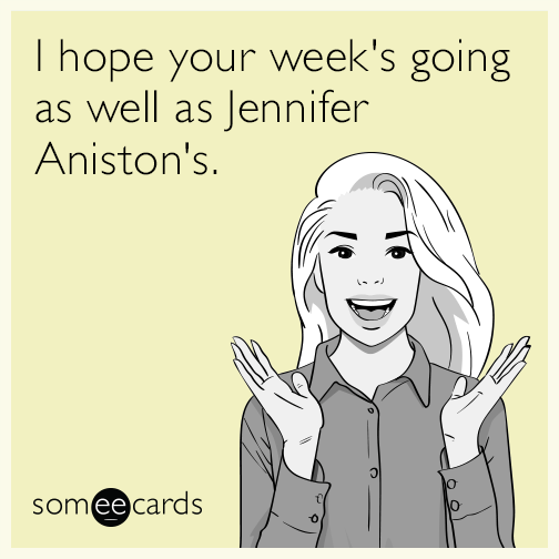 I hope your week's going as well as Jennifer Aniston's.
