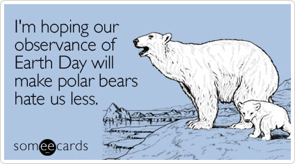 I'm hoping our observance of Earth Day will make polar bears hate us less