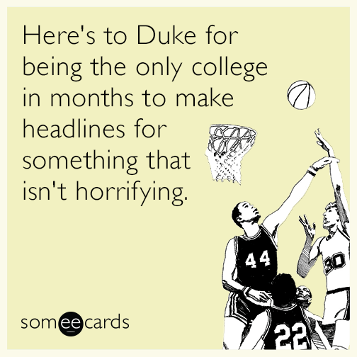 Here's to Duke for being the only college in months to make headlines for something that isn't horrifying.