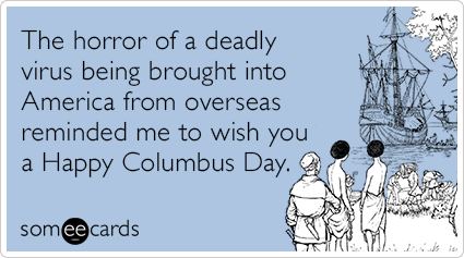 The horror of a deadly virus being brought into America from overseas reminded me to wish you a Happy Columbus Day.