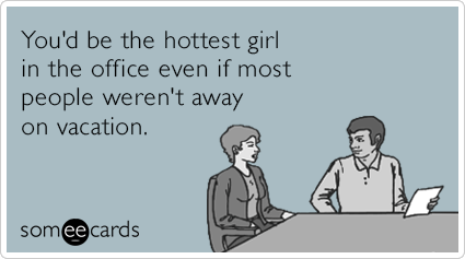 You'd be the hottest girl in the office even if most people weren't away on vacation.
