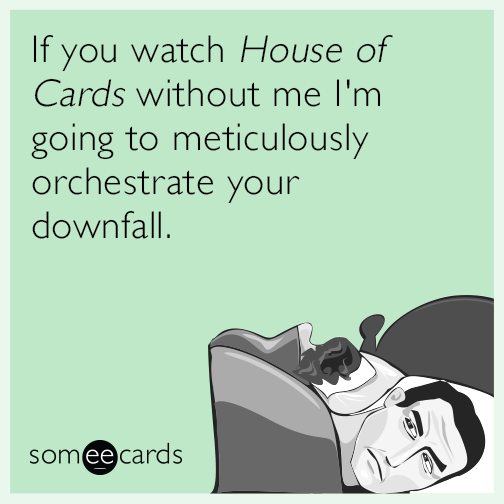 If you watch House of Cards without me I'm going to meticulously orchestrate your downfall.