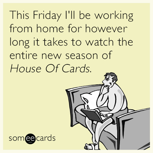This Friday I'll be working from home for however long it takes to watch the entire new season of House Of Cards.