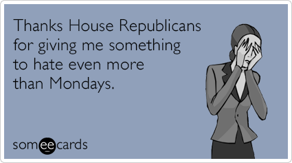 Thanks House Republicans for giving me something to hate even more than Mondays.