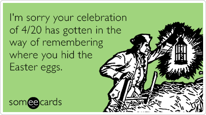 I'm sorry your celebration of 4/20 has gotten in the way of remembering where you hid the Easter eggs.