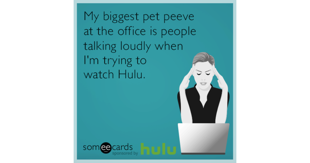 hulu corporate office share. Delighful Office My Biggest Pet Peeve At The Office Is People Talking Loudly When Iu0027m Trying  To Watch Hulu  Hulu Ecard Throughout Corporate Office Share