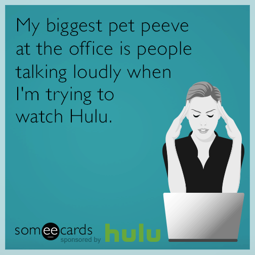 My biggest pet peeve at the office is people talking loudly when I'm trying to watch Hulu.