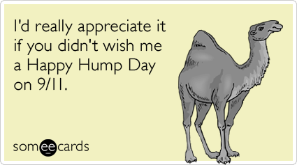 I'd really appreciate it if you didn't wish me a Happy Hump Day on 9/11.