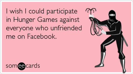 I wish I could participate in Hunger Games against everyone who unfriended me on Facebook