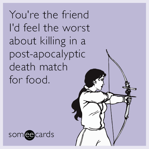 You're the friend I'd feel the worst about killing in a post-apocalyptic death match for food