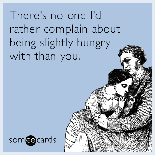 There's no one I'd rather complain about being slightly hungry with than you.