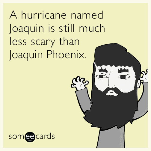 A hurricane named Joaquin is still much less scary than Joaquin Phoenix.