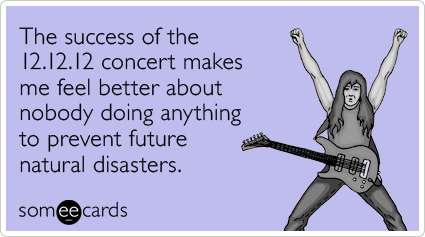 The success of the 12.12.12 concert makes me feel better about nobody doing anything to prevent future natural disasters.