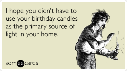 I hope you didn't have to use your birthday candles as the primary source of light in your home.