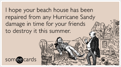 I hope your beach house has been repaired from any Hurricane Sandy damage in time for your friends to destroy it this summer.