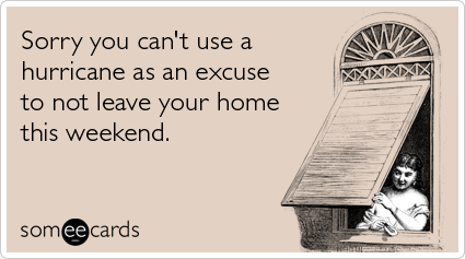 Sorry you can't use a hurricane as an excuse to not leave your home this weekend