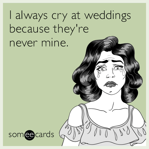 I always cry at weddings because they're never mine.